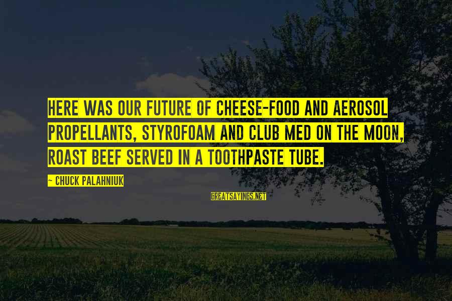 Toothpaste Sayings By Chuck Palahniuk: Here was our future of cheese-food and aerosol propellants, Styrofoam and Club Med on the