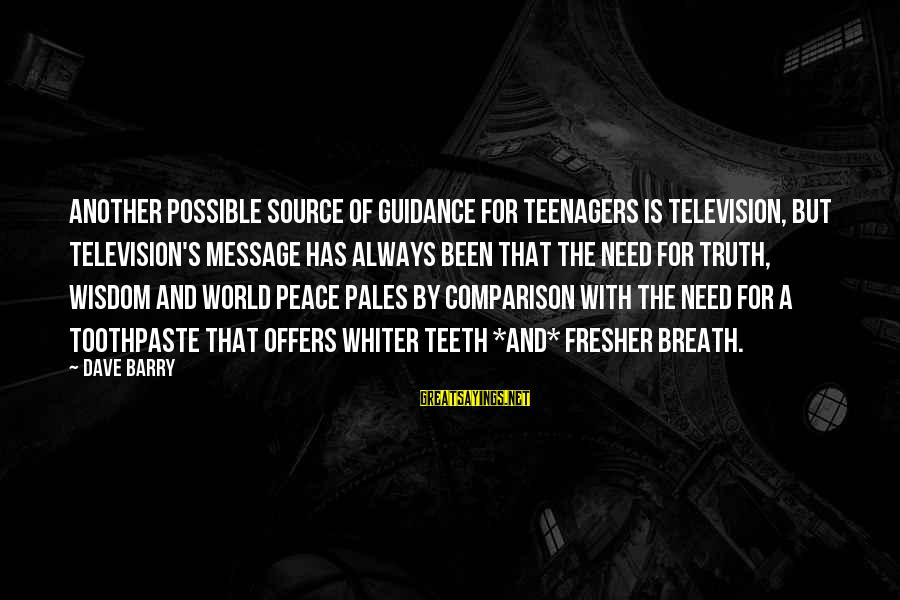 Toothpaste Sayings By Dave Barry: Another possible source of guidance for teenagers is television, but television's message has always been