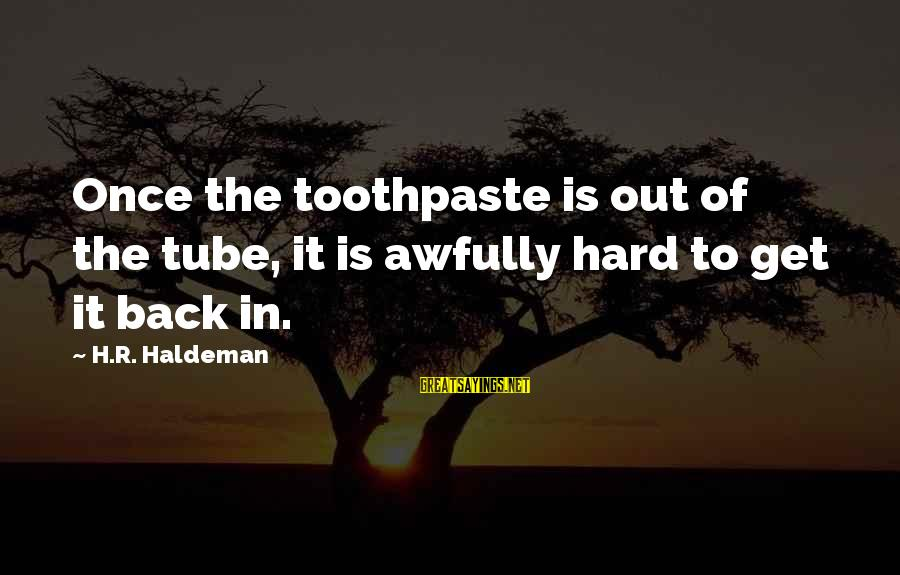 Toothpaste Sayings By H.R. Haldeman: Once the toothpaste is out of the tube, it is awfully hard to get it