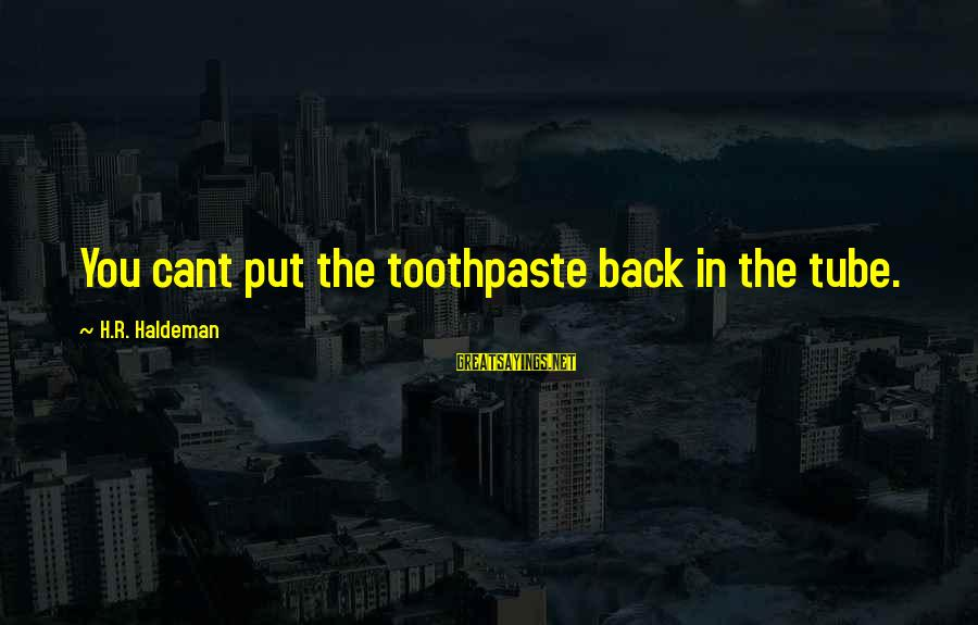 Toothpaste Sayings By H.R. Haldeman: You cant put the toothpaste back in the tube.