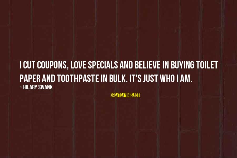 Toothpaste Sayings By Hilary Swank: I cut coupons, love specials and believe in buying toilet paper and toothpaste in bulk.