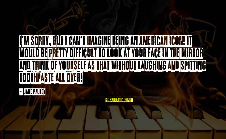 Toothpaste Sayings By Jane Pauley: I'm sorry, but I can't imagine being an American icon! It would be pretty difficult