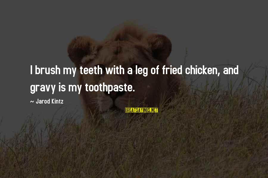 Toothpaste Sayings By Jarod Kintz: I brush my teeth with a leg of fried chicken, and gravy is my toothpaste.