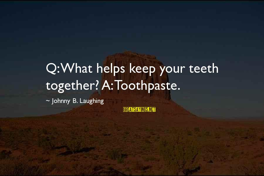 Toothpaste Sayings By Johnny B. Laughing: Q: What helps keep your teeth together? A: Toothpaste.