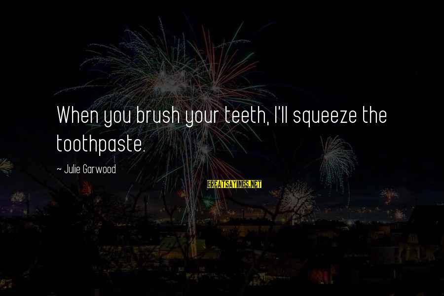 Toothpaste Sayings By Julie Garwood: When you brush your teeth, I'll squeeze the toothpaste.
