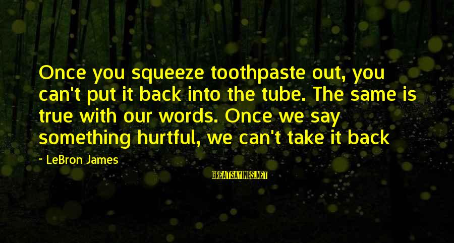 Toothpaste Sayings By LeBron James: Once you squeeze toothpaste out, you can't put it back into the tube. The same