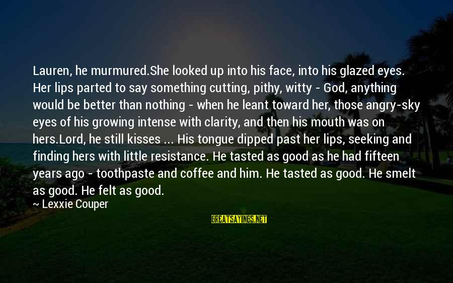 Toothpaste Sayings By Lexxie Couper: Lauren, he murmured.She looked up into his face, into his glazed eyes. Her lips parted