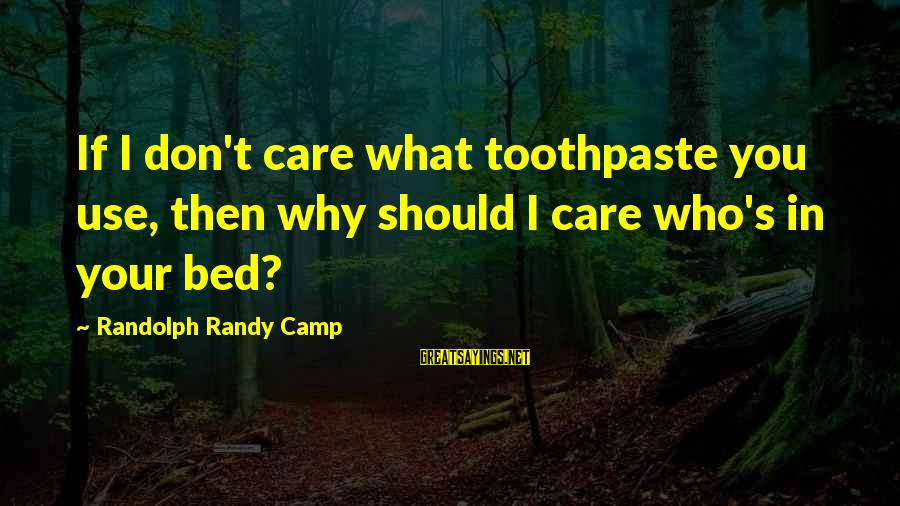 Toothpaste Sayings By Randolph Randy Camp: If I don't care what toothpaste you use, then why should I care who's in