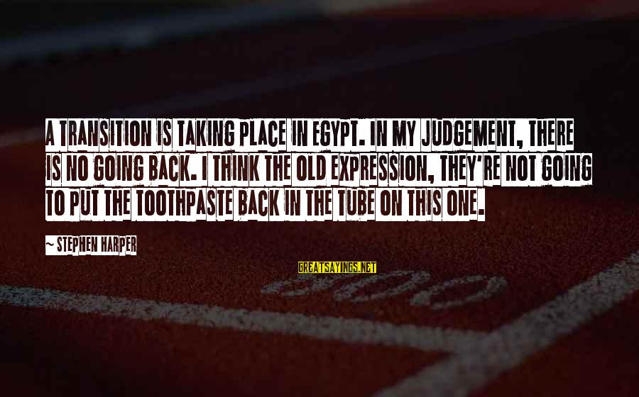 Toothpaste Sayings By Stephen Harper: A transition is taking place in Egypt. In my judgement, there is no going back.