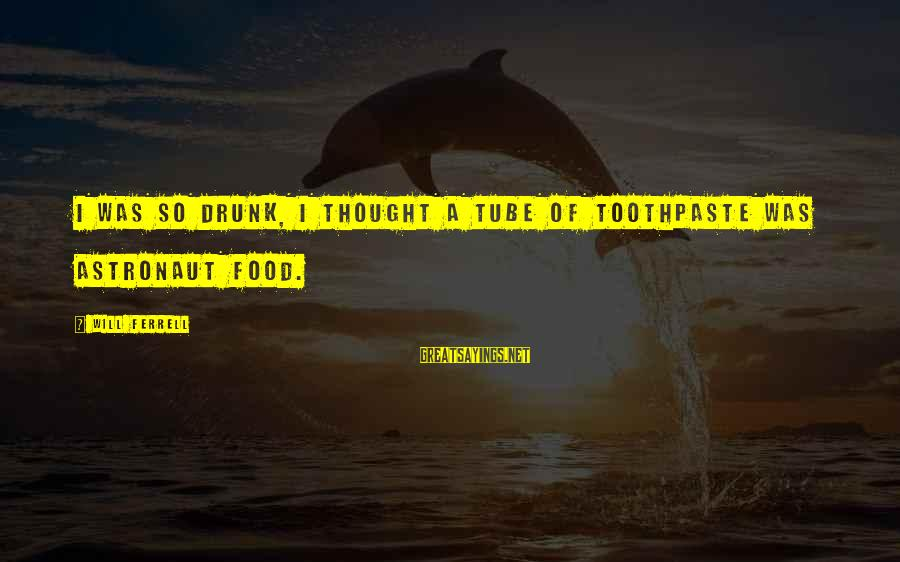 Toothpaste Sayings By Will Ferrell: I Was so Drunk, I Thought a Tube of Toothpaste Was Astronaut Food.