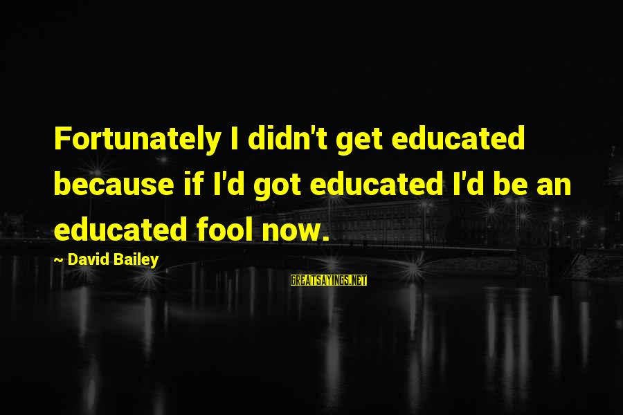 Top 10 Jon Stewart Sayings By David Bailey: Fortunately I didn't get educated because if I'd got educated I'd be an educated fool