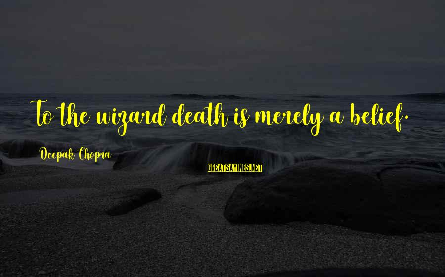 Top 10 Macho Sayings By Deepak Chopra: To the wizard death is merely a belief.