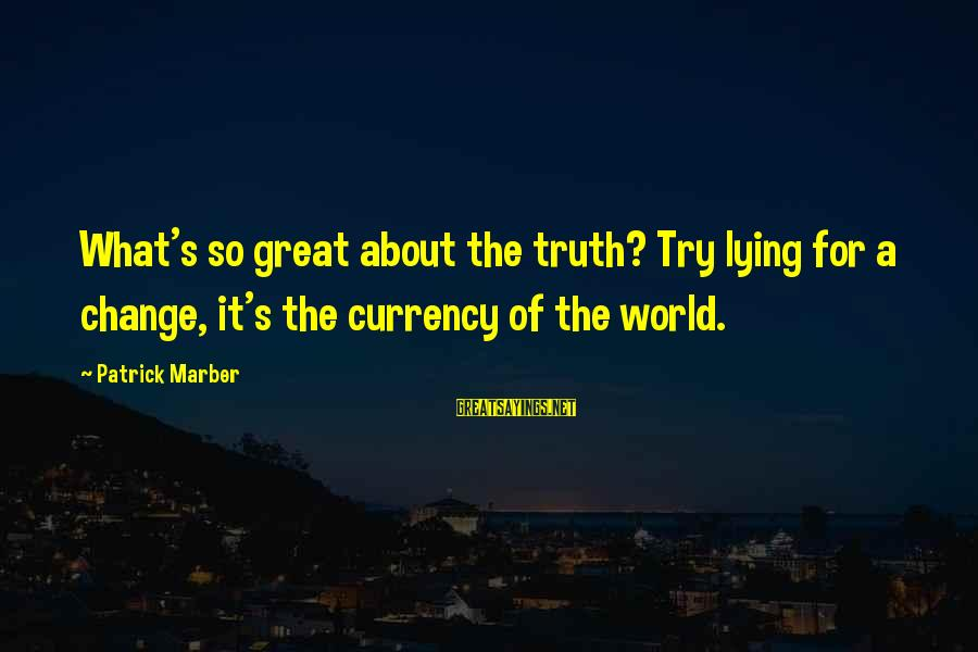 Top 10 Macho Sayings By Patrick Marber: What's so great about the truth? Try lying for a change, it's the currency of
