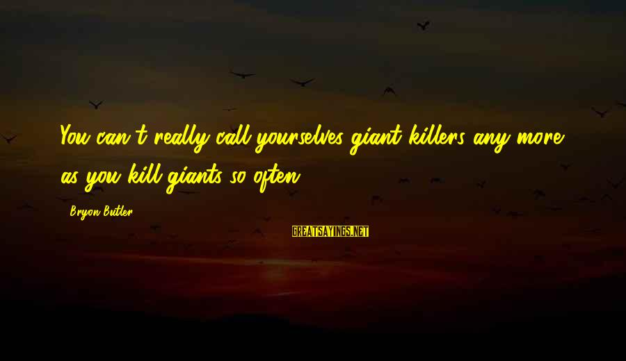 Top 10 Mean Girl Sayings By Bryon Butler: You can't really call yourselves giant-killers any more, as you kill giants so often.