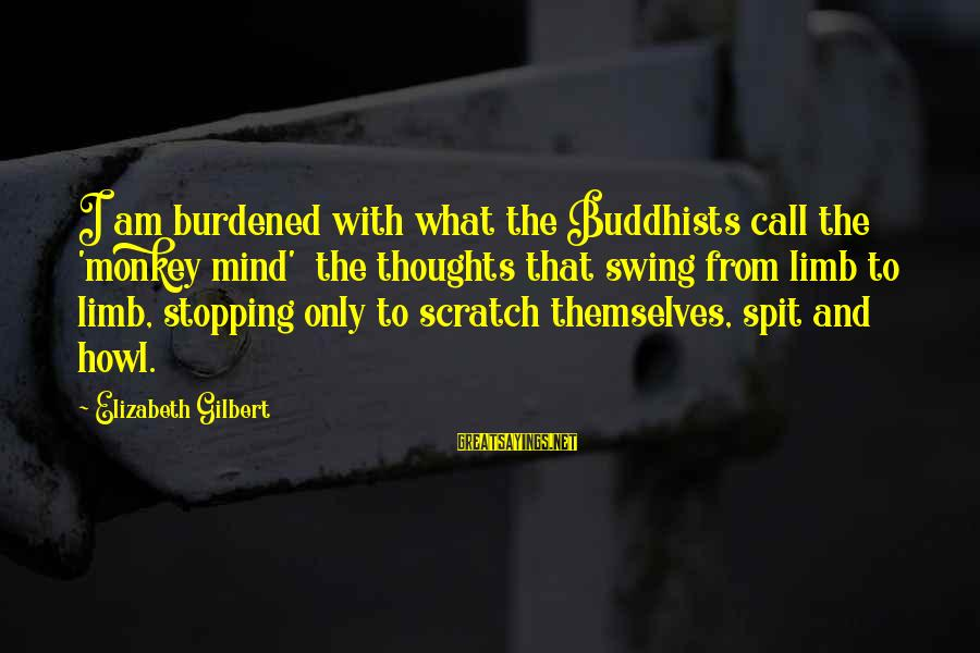 Top Chuck Bass Sayings By Elizabeth Gilbert: I am burdened with what the Buddhists call the 'monkey mind' the thoughts that swing