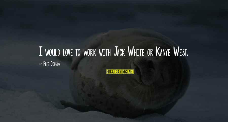 Top Chuck Bass Sayings By Fefe Dobson: I would love to work with Jack White or Kanye West.