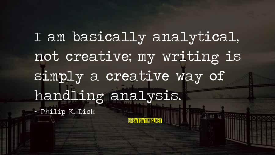 Top Chuck Bass Sayings By Philip K. Dick: I am basically analytical, not creative; my writing is simply a creative way of handling