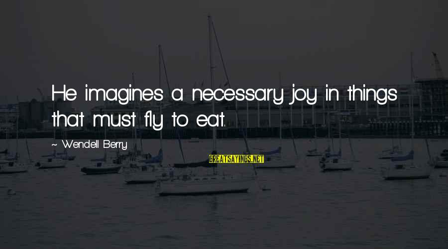 Top Chuck Bass Sayings By Wendell Berry: He imagines a necessary joy in things that must fly to eat.
