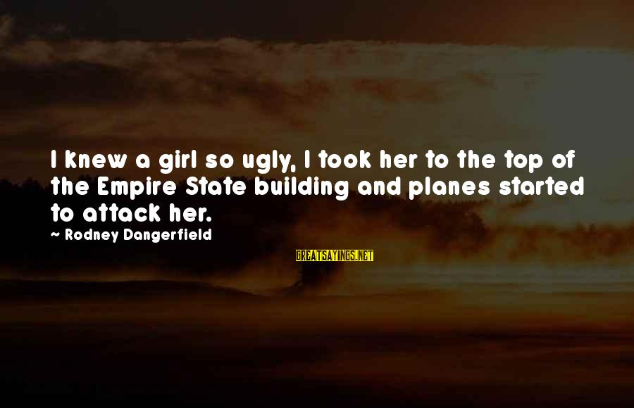 Top Girl Sayings By Rodney Dangerfield: I knew a girl so ugly, I took her to the top of the Empire