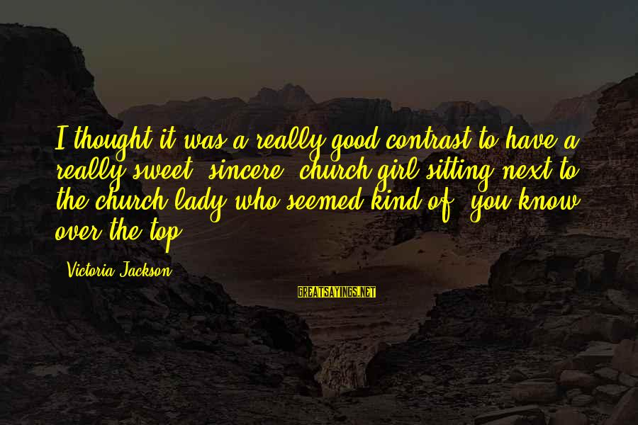 Top Girl Sayings By Victoria Jackson: I thought it was a really good contrast to have a really sweet, sincere, church