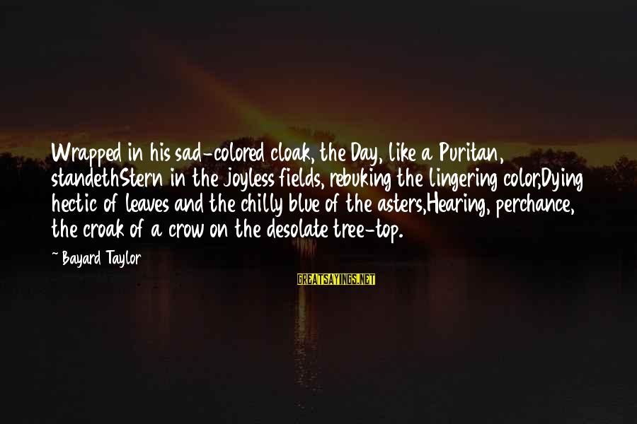 Top Most Sad Sayings By Bayard Taylor: Wrapped in his sad-colored cloak, the Day, like a Puritan, standethStern in the joyless fields,