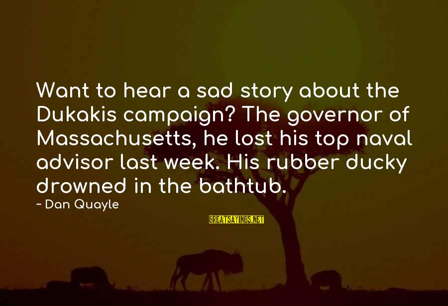 Top Most Sad Sayings By Dan Quayle: Want to hear a sad story about the Dukakis campaign? The governor of Massachusetts, he