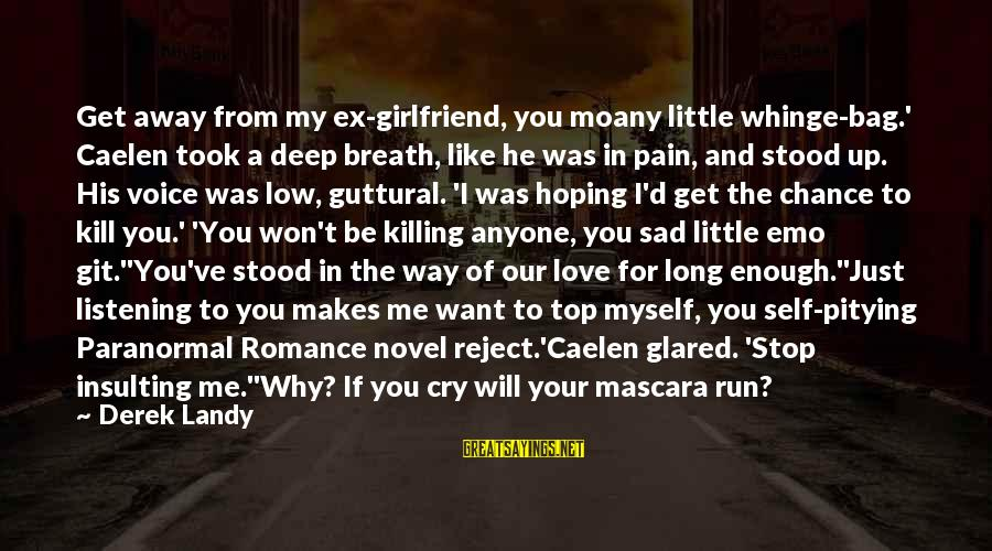 Top Most Sad Sayings By Derek Landy: Get away from my ex-girlfriend, you moany little whinge-bag.' Caelen took a deep breath, like