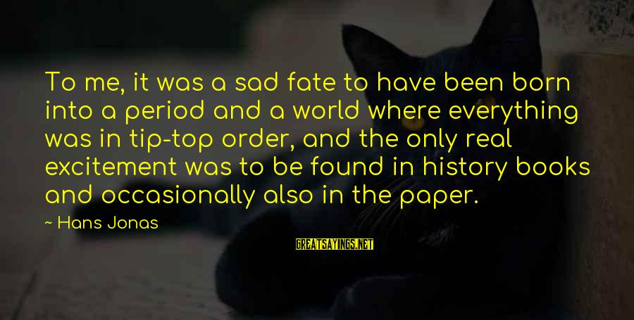 Top Most Sad Sayings By Hans Jonas: To me, it was a sad fate to have been born into a period and