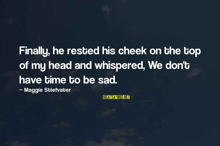 Top Most Sad Sayings By Maggie Stiefvater: Finally, he rested his cheek on the top of my head and whispered, We don't