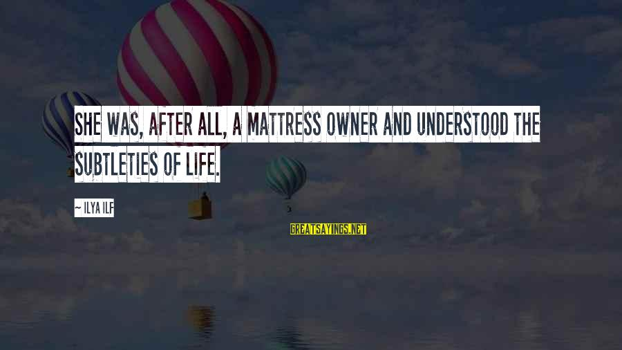 Top Ten Seal Sayings By Ilya Ilf: She was, after all, a mattress owner and understood the subtleties of life.