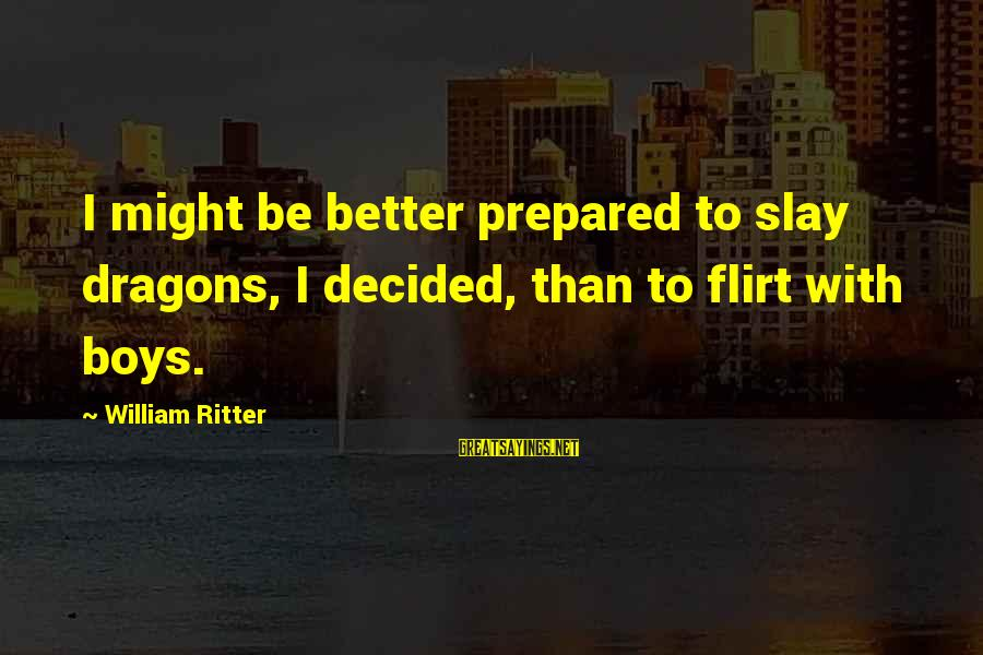 Top Ten Seal Sayings By William Ritter: I might be better prepared to slay dragons, I decided, than to flirt with boys.