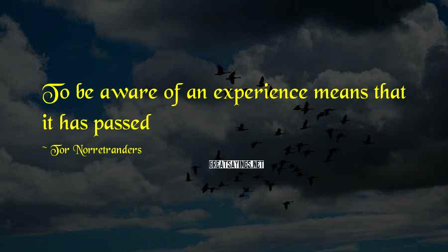 Tor Norretranders Sayings: To be aware of an experience means that it has passed