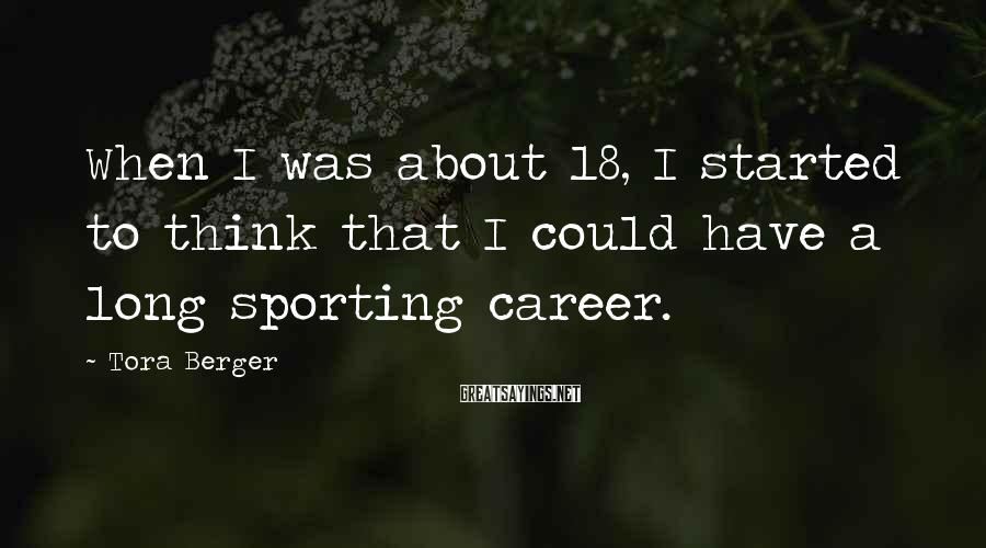 Tora Berger Sayings: When I was about 18, I started to think that I could have a long