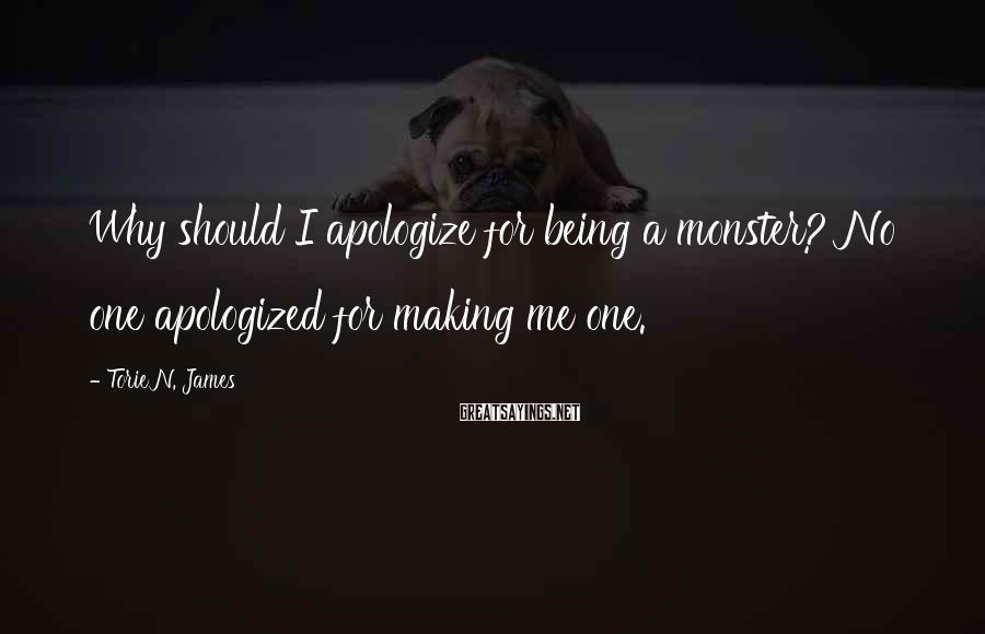 Torie N. James Sayings: Why should I apologize for being a monster? No one apologized for making me one.