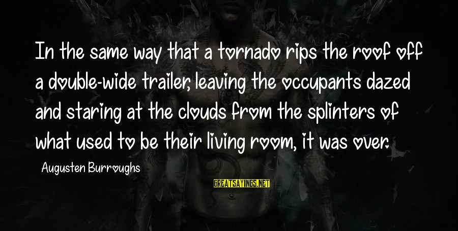 Tornado's Sayings By Augusten Burroughs: In the same way that a tornado rips the roof off a double-wide trailer, leaving