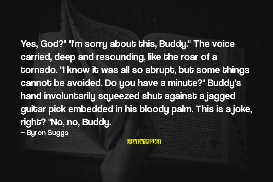 """Tornado's Sayings By Byron Suggs: Yes, God?"""" """"I'm sorry about this, Buddy."""" The voice carried, deep and resounding, like the"""