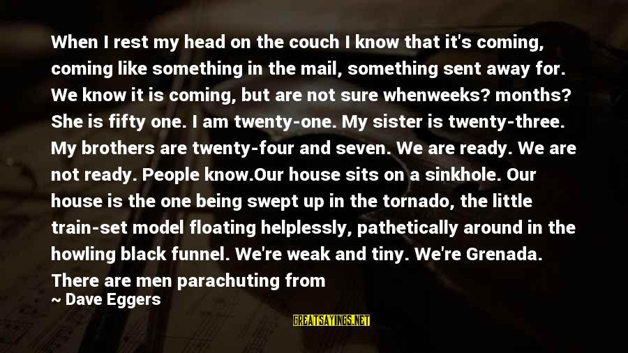 Tornado's Sayings By Dave Eggers: When I rest my head on the couch I know that it's coming, coming like