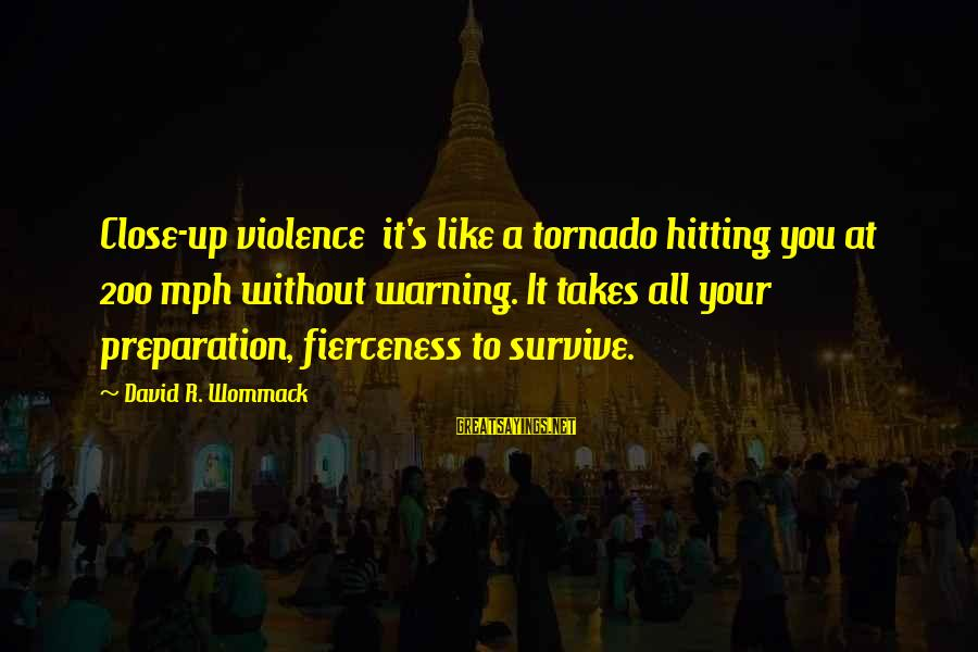 Tornado's Sayings By David R. Wommack: Close-up violence it's like a tornado hitting you at 200 mph without warning. It takes