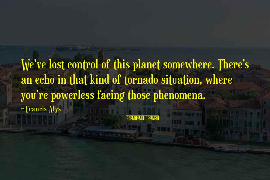 Tornado's Sayings By Francis Alys: We've lost control of this planet somewhere. There's an echo in that kind of tornado