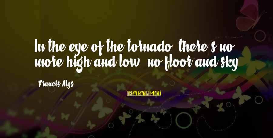 Tornado's Sayings By Francis Alys: In the eye of the tornado, there's no more high and low, no floor and