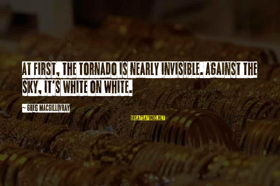 Tornado's Sayings By Greg MacGillivray: At first, the tornado is nearly invisible. Against the sky, it's white on white.