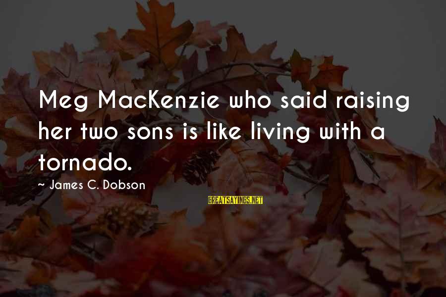 Tornado's Sayings By James C. Dobson: Meg MacKenzie who said raising her two sons is like living with a tornado.