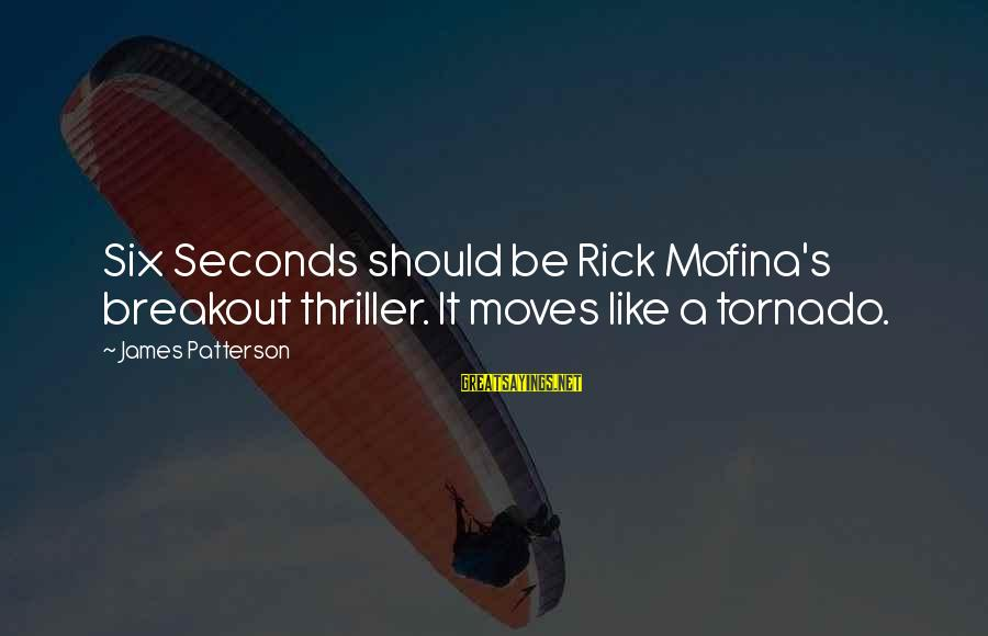 Tornado's Sayings By James Patterson: Six Seconds should be Rick Mofina's breakout thriller. It moves like a tornado.