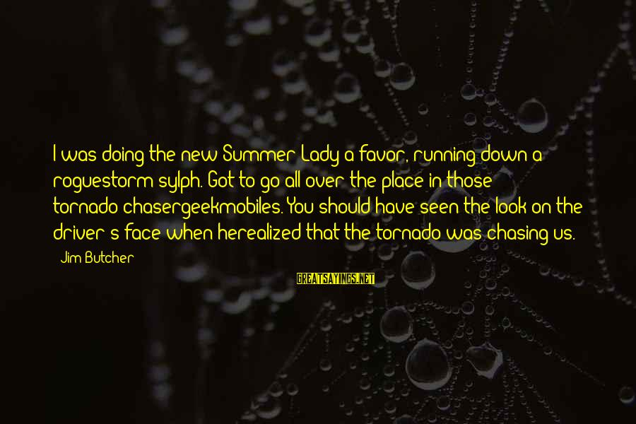 Tornado's Sayings By Jim Butcher: I was doing the new Summer Lady a favor, running down a roguestorm sylph. Got