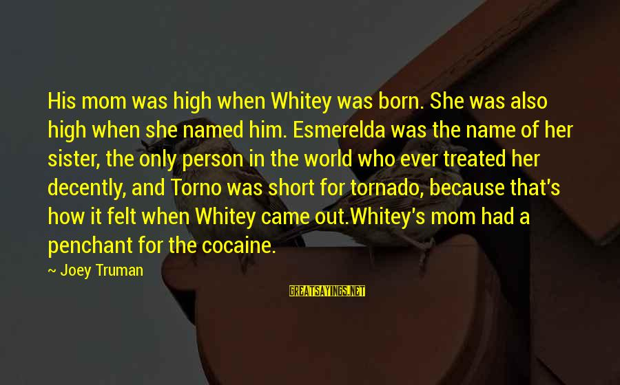 Tornado's Sayings By Joey Truman: His mom was high when Whitey was born. She was also high when she named