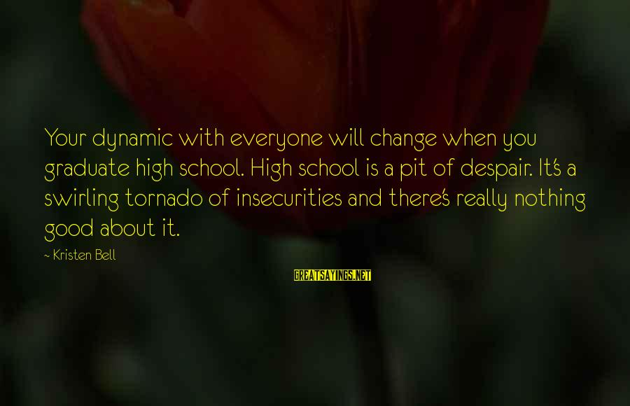 Tornado's Sayings By Kristen Bell: Your dynamic with everyone will change when you graduate high school. High school is a