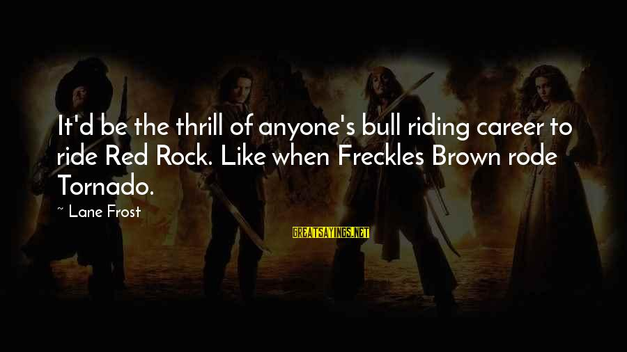 Tornado's Sayings By Lane Frost: It'd be the thrill of anyone's bull riding career to ride Red Rock. Like when
