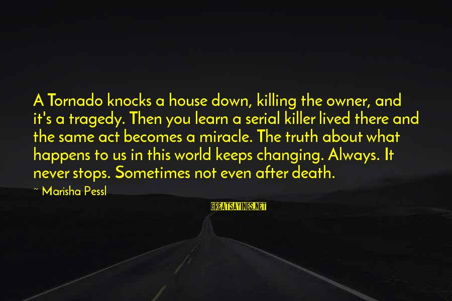 Tornado's Sayings By Marisha Pessl: A Tornado knocks a house down, killing the owner, and it's a tragedy. Then you