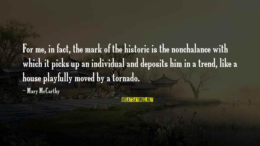 Tornado's Sayings By Mary McCarthy: For me, in fact, the mark of the historic is the nonchalance with which it