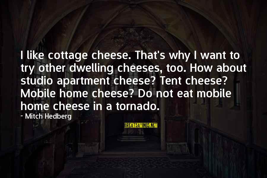 Tornado's Sayings By Mitch Hedberg: I like cottage cheese. That's why I want to try other dwelling cheeses, too. How